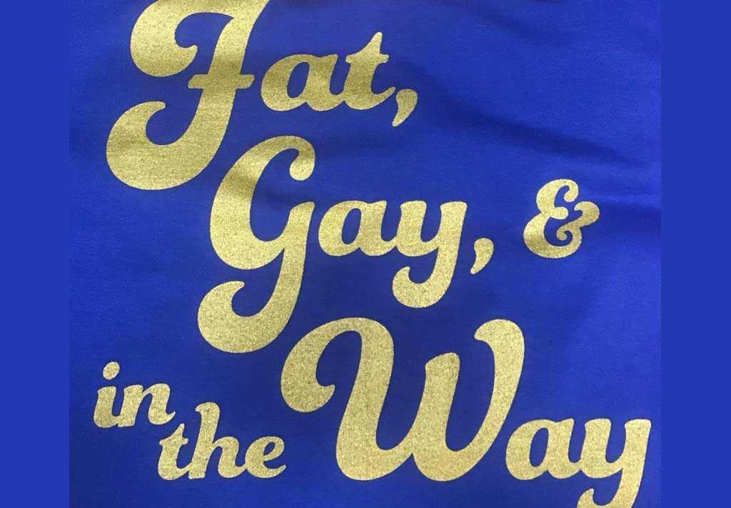 Fat, Gay, & in the Way shirt